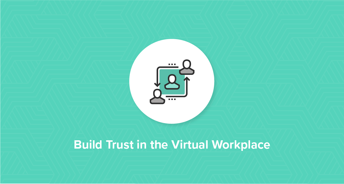 How to Build Trust in the Virtual Workplace